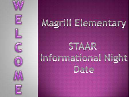 W E L C O M Magrill Elementary STAAR Informational Night Date.