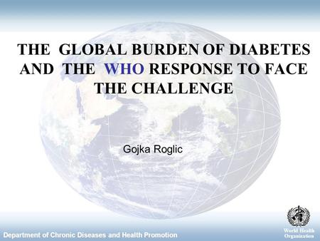World Health Organization Department of Chronic Diseases and Health Promotion World Health Organization Gojka Roglic THE GLOBAL BURDEN OF DIABETES AND.