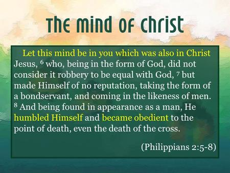 The Mind of Christ Let this mind be in you which was also in Christ Jesus, 6 who, being in the form of God, did not consider it robbery to be equal with.
