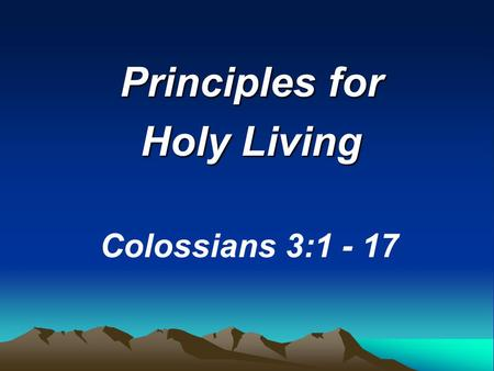 "Principles for Holy Living Colossians 3:1 - 17. ""Since, then, you have been raised with Christ..."""