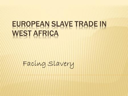 Facing Slavery.  We will become familiar with the European Slave trade in West Africa.  Where the slave trade took place  Why they were enslaved 