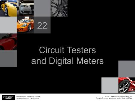 Circuit Testers and Digital Meters 22 Introduction to Automotive Service James Halderman Darrell Deeter © 2013 Pearson Higher Education, Inc. Pearson Prentice.