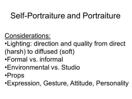 Self-Portraiture and Portraiture Considerations: Lighting: direction and quality from direct (harsh) to diffused (soft) Formal vs. informal Environmental.
