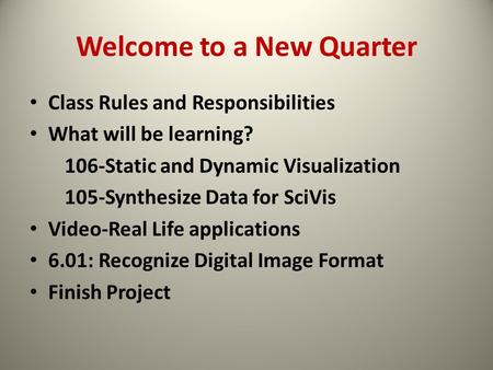 Welcome to a New Quarter Class Rules and Responsibilities What will be learning? 106-Static and Dynamic Visualization 105-Synthesize Data for SciVis Video-Real.