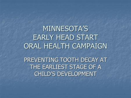 MINNESOTA'S EARLY HEAD START ORAL HEALTH CAMPAIGN PREVENTING TOOTH DECAY AT THE EARLIEST STAGE OF A CHILD'S DEVELOPMENT.