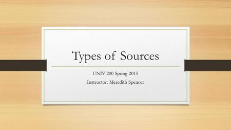 Types of Sources UNIV 200 Spring 2015 Instructor: Meredith Spencer.