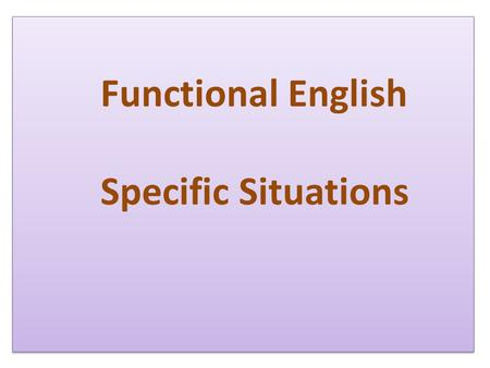 Functional English Specific Situations. What to say? When to say?