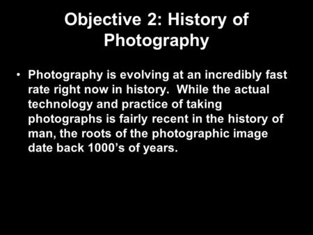 Objective 2: History of Photography Photography is evolving at an incredibly fast rate right now in history. While the actual technology and practice of.