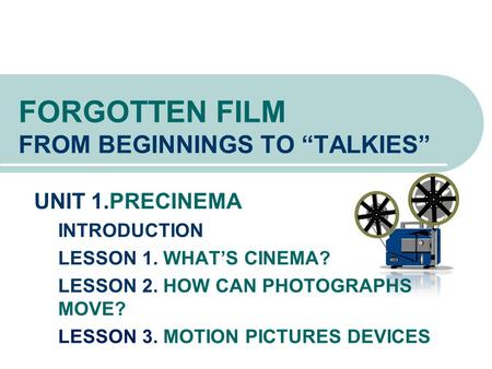 "FORGOTTEN FILM FROM BEGINNINGS TO ""TALKIES"" UNIT 1.PRECINEMA INTRODUCTION LESSON 1. WHAT'S CINEMA? LESSON 2. HOW CAN PHOTOGRAPHS MOVE? LESSON 3. MOTION."