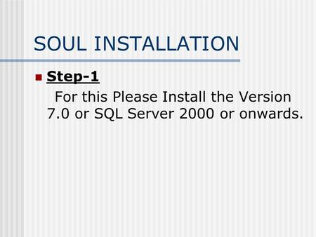 SOUL INSTALLATION Step-1 For this Please Install the Version 7.0 or SQL Server 2000 or onwards.