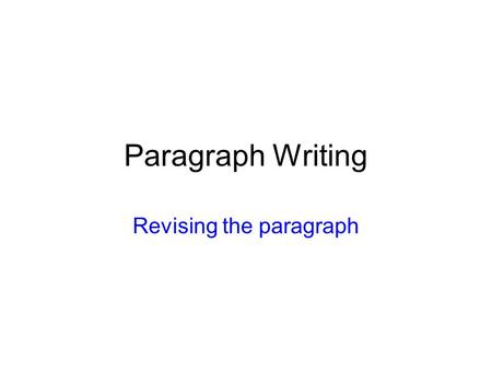Paragraph Writing Revising the paragraph. Who can I write a good Paragraph? Who can I start a paragraph? How can I end it? How can I develop my ideas?