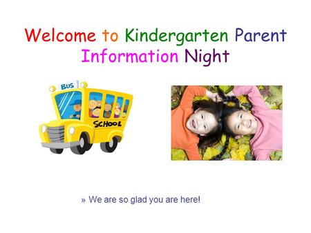 Welcome to Kindergarten Parent Information Night »We are so glad you are here!