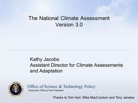 Office of Science & Technology Policy Executive Office of the President The National Climate Assessment Version 3.0 Kathy Jacobs Assistant Director for.