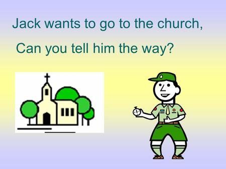 Jack wants to go to the church, Can you tell him the way?