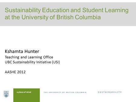 Sustainability Education and Student Learning at the University of British Columbia Kshamta Hunter Teaching and Learning Office UBC Sustainability Initiative.
