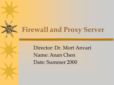 Firewall and Proxy Server Director: Dr. Mort Anvari Name: Anan Chen Date: Summer 2000.