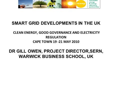 SMART GRID DEVELOPMENTS IN THE UK CLEAN ENERGY, GOOD GOVERNANCE AND ELECTRICITY REGULATION CAPE TOWN 19 -21 MAY 2010 DR GILL OWEN, PROJECT DIRECTOR,SERN,