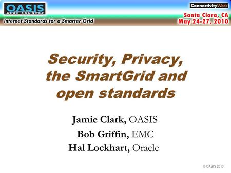 © OASIS 2010 Security, Privacy, the SmartGrid and open standards Jamie Clark, OASIS Bob Griffin, EMC Hal Lockhart, Oracle Santa Clara, CA May 2010.