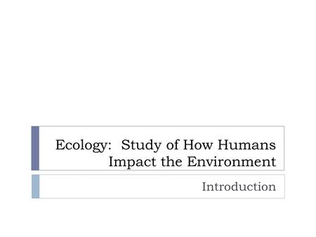 Ecology: Study of How Humans Impact the Environment Introduction.