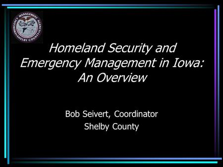 Homeland Security and Emergency Management in Iowa: An Overview Bob Seivert, Coordinator Shelby County.