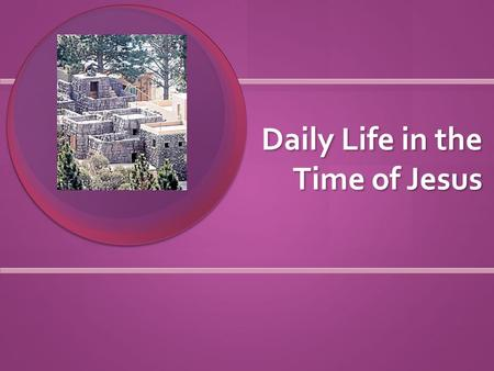 Daily Life in the Time of Jesus. Where did people live? Homes made of clay, brick, and straw Homes made of clay, brick, and straw Usually 1 room with.