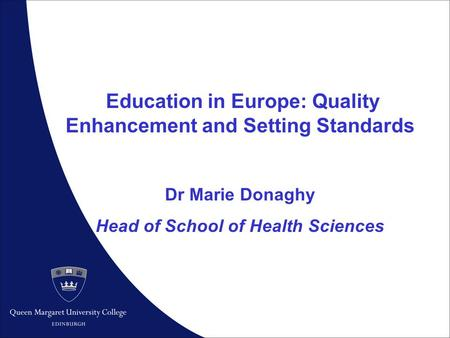 1 Education in Europe: Quality Enhancement and Setting Standards Dr Marie Donaghy Head of School of Health Sciences.