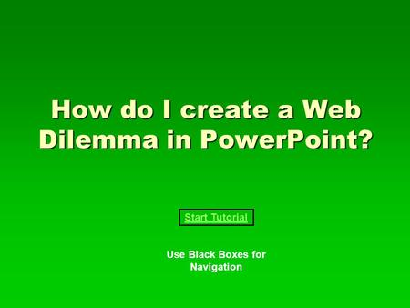 How do I create a Web Dilemma in PowerPoint? Start Tutorial Use Black Boxes for Navigation.