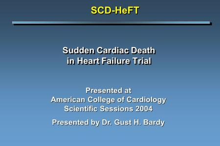 Sudden Cardiac Death in Heart Failure Trial Presented at American College of Cardiology Scientific Sessions 2004 Presented by Dr. Gust H. Bardy SCD-HeFTSCD-HeFT.