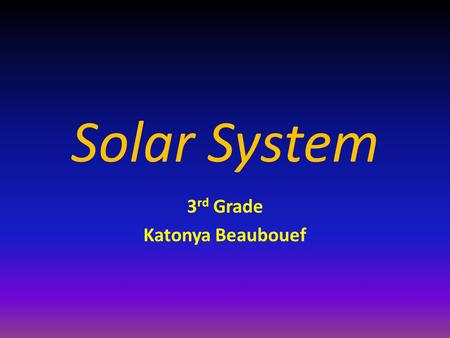 Solar System 3 rd Grade Katonya Beaubouef. Solar System The sun and all the objects that orbit around it.