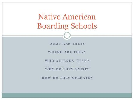 WHAT ARE THEY? WHERE ARE THEY? WHO ATTENDS THEM? WHY DO THEY EXIST? HOW DO THEY OPERATE? Native American Boarding Schools.