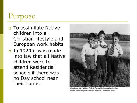 Purpose  To assimilate Native children into a Christian lifestyle and European work habits  In 1920 it was made into law that all Native children were.
