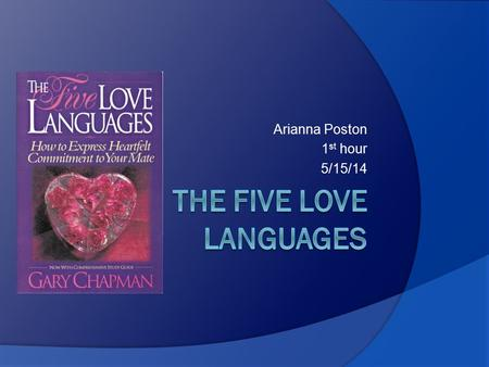 Arianna Poston 1 st hour 5/15/14.  Gary Chapman came to the conclusion that people speak five different emotional love languages, plus various dialects.