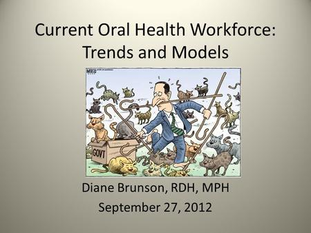 Current Oral Health Workforce: Trends and Models Diane Brunson, RDH, MPH September 27, 2012.