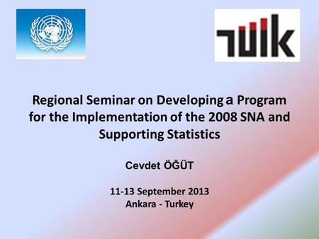 Regional Seminar on Developing a Program for the Implementation of the 2008 SNA and Supporting Statistics Cevdet ÖĞÜT 11-13 September 2013 Ankara - Turkey.