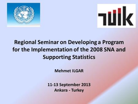Regional Seminar on Developing a Program for the Implementation of the 2008 SNA and Supporting Statistics Mehmet ILGAR 11-13 September 2013 Ankara - Turkey.
