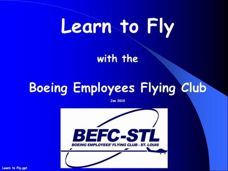 Learn to Fly with the Boeing Employees Flying Club Jan 2010 Learn to Fly.ppt.