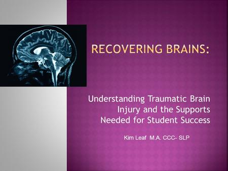 Understanding Traumatic Brain Injury and the Supports Needed for Student Success Kim Leaf M.A. CCC- SLP.