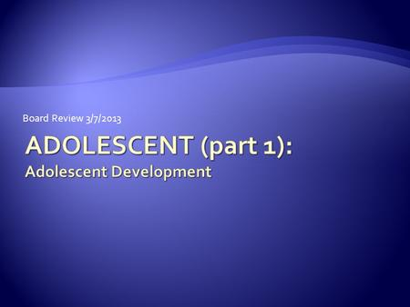 Board Review 3/7/2013 ADOLESCENT (part 1): Adolescent Development.