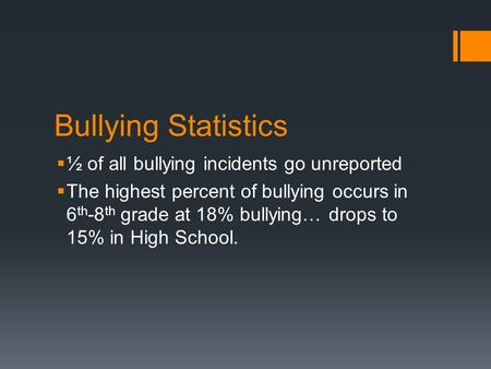 Bullying Statistics  ½ of all bullying incidents go unreported  The highest percent of bullying occurs in 6 th -8 th grade at 18% bullying… drops to.