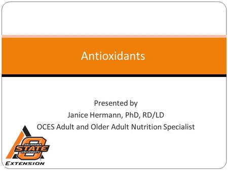 Antioxidants Presented by Janice Hermann, PhD, RD/LD OCES Adult and Older Adult Nutrition Specialist.