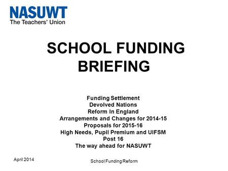 SCHOOL FUNDING BRIEFING Funding Settlement Devolved Nations Reform In England Arrangements and Changes for 2014-15 Proposals for 2015-16 High Needs, Pupil.