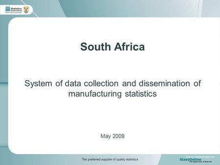 South Africa System of data collection and dissemination of manufacturing statistics May 2009 The preferred supplier of quality statistics.