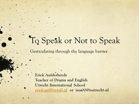 To Speak or Not to Speak Gesticulating through the language barrier Erick Aufderheyde Teacher of Drama and English Utrecht International School