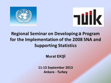 Regional Seminar on Developing a Program for the Implementation of the 2008 SNA and Supporting Statistics Murat EKŞİ 11-13 September 2013 Ankara - Turkey.