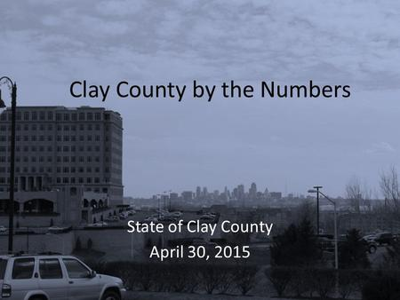 Clay County by the Numbers State of Clay County April 30, 2015.