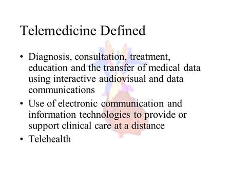 Telemedicine Defined Diagnosis, consultation, treatment, education and the transfer of medical data using interactive audiovisual and data communications.