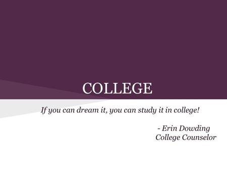 COLLEGE If you can dream it, you can study it in college! - Erin Dowding College Counselor.