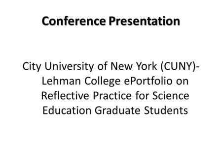 Conference Presentation City University of New York (CUNY)- Lehman College ePortfolio on Reflective Practice for Science Education Graduate Students.