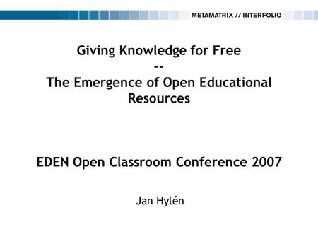 Giving Knowledge for Free –- The Emergence of Open Educational Resources EDEN Open Classroom Conference 2007 Jan Hylén.