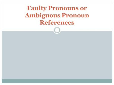 Faulty Pronouns or Ambiguous Pronoun References. Definitions Pronouns- words that take the place of a noun; examples: he, she, it, they Noun- a person,